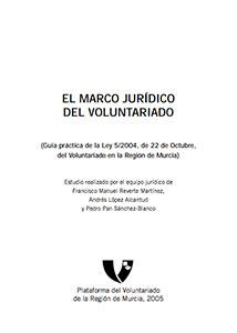 El marco jurídico del voluntariado. Guía práctica de la Ley 5/2004, de 22 de Octubre, del voluntariado en la Región de Murcia